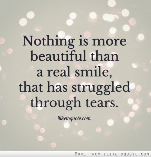 Nothing is more beautiful than a real smile, that has struggled through tears.