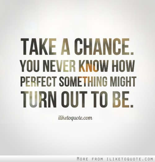 Take a chance. You never know how perfect something might turn out to be.