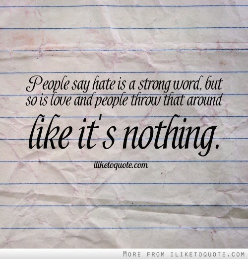 People Say Is A Strong Word But So Is Love And People Throw That Around Like Its Nothing