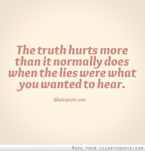The truth hurts more than it normally does when the lies were what you wanted to hear.