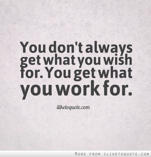 You don't always get what you wish for. You get what you work for.
