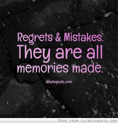 Regrets and mistakes. They are all memories made.