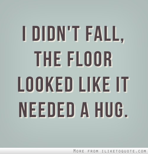 I didn't fall, the floor looked like it needed a hug.
