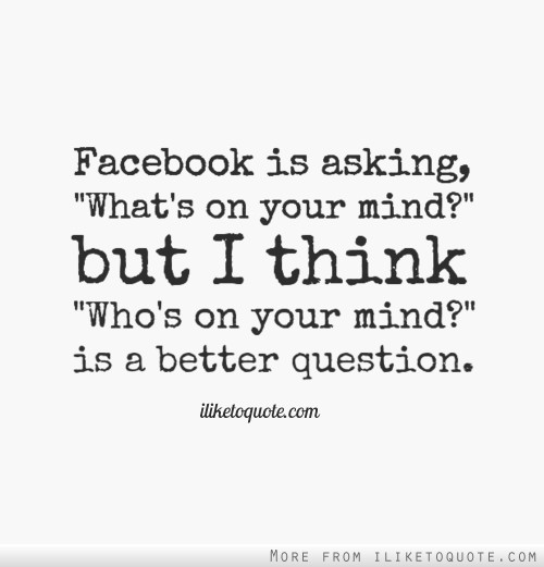 Facebook is asking, 'What's on your mind?' but I think 'Who's on your mind?' is a better question