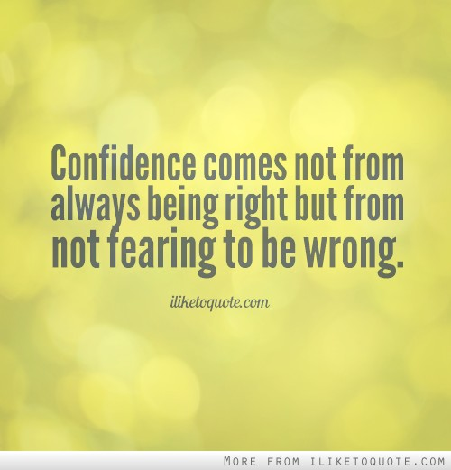 Confidence comes not from always being right but from not fearing to be wrong.