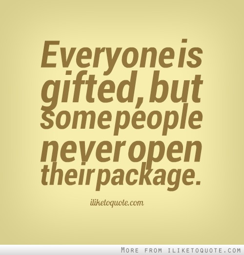 Everyone is gifted, but some people never open their package.