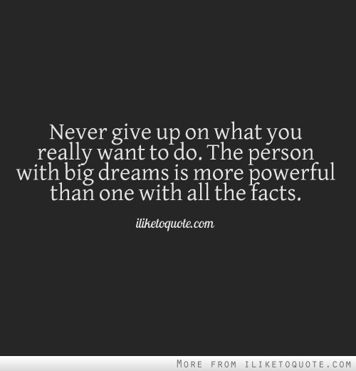 Never give up on what you really want to do. The person with big dreams is more powerful than one with all the facts.