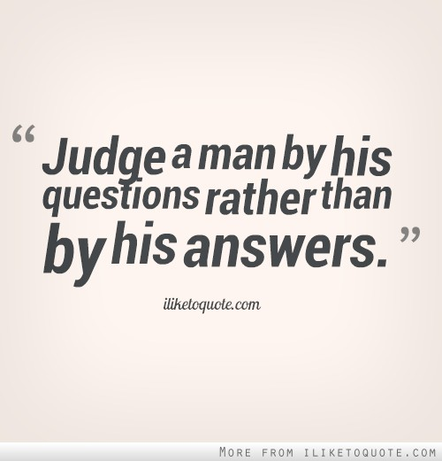 Judge a man by his questions rather than by his answers.