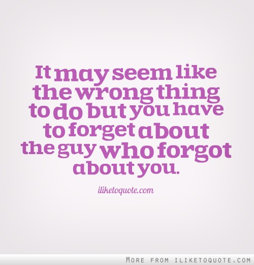 Moving On Quotes For Guys Glamorous It May Seem Like The Wrong Thing To Do But You Have To Forget