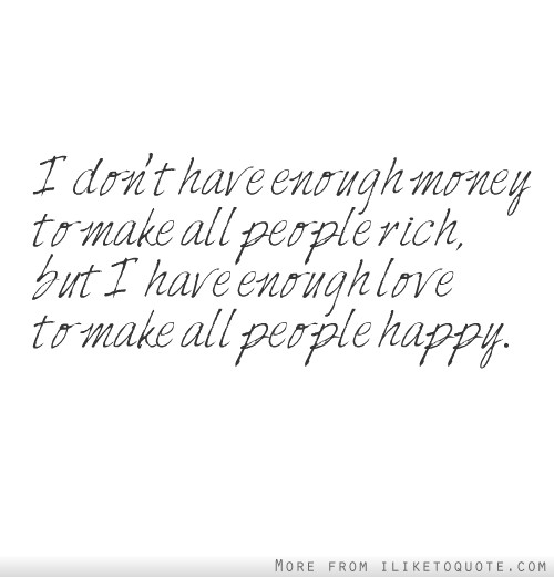 I don't have enough money to make all people rich, but I have enough love to make all people happy.