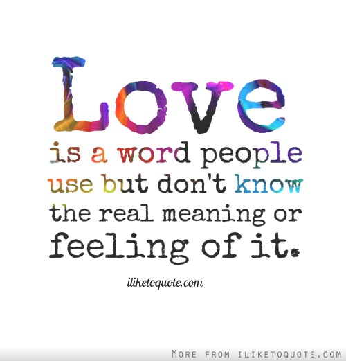 Love Is A Word People Use But Dont Know The Real Meaning Or Feeling Of It