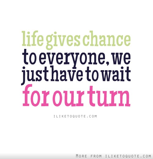 Life gives chance to everyone, we just have to wait for our turn.