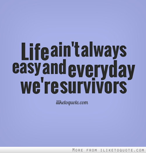 Life ain't always easy and everyday we're survivors.