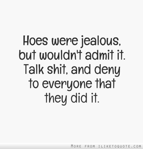 Hoes were jealous, but wouldn\'t admit it. Talk shit, and ...
