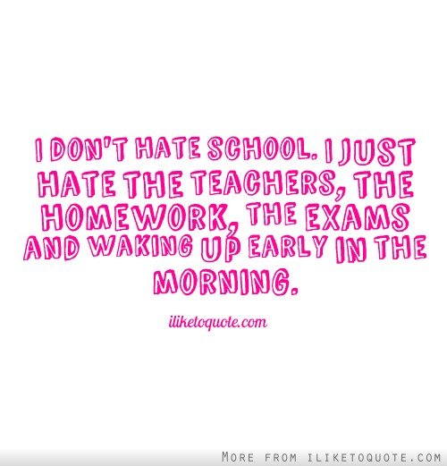 I don't hate school. I just hate the teachers, the homework, the exams and waking up early in the morning.
