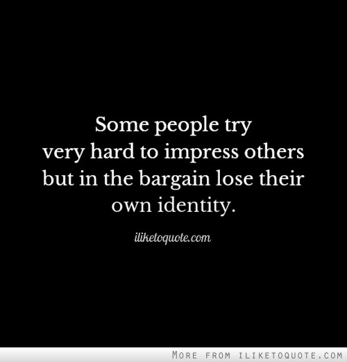 Some people try very hard to impress others but in the bargain lose their own identity.