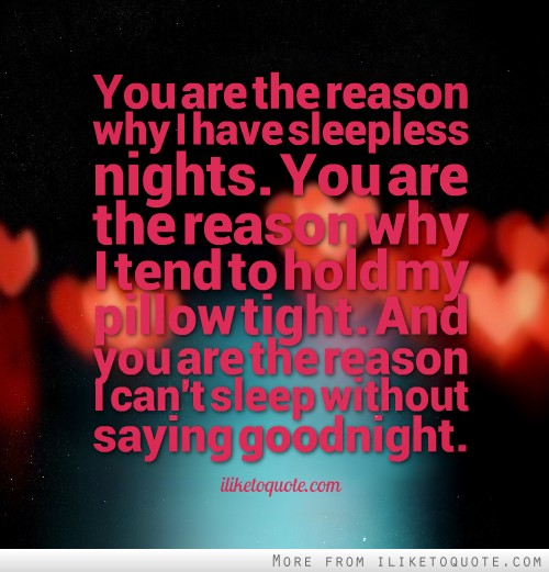You are the reason why I have sleepless nights. You are the ...