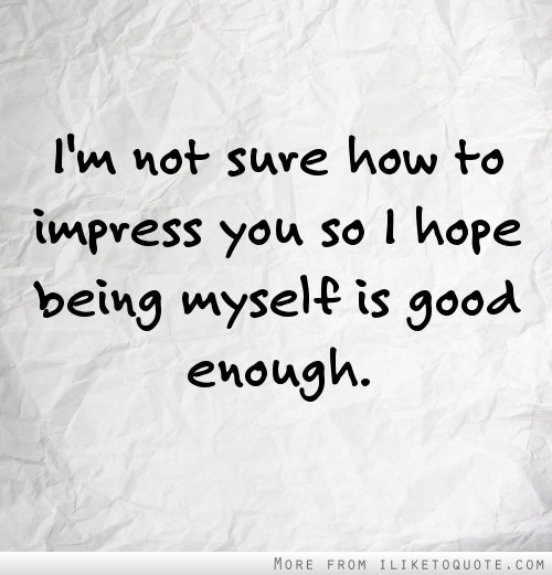 I'm not sure how to impress you so I hope being myself is good enough.