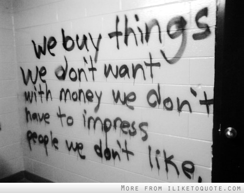 We buy things we don't want with money we don't have to impress people we don't like.