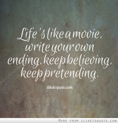 Life's like a movie, write your own ending, keep believing, keep pretending.