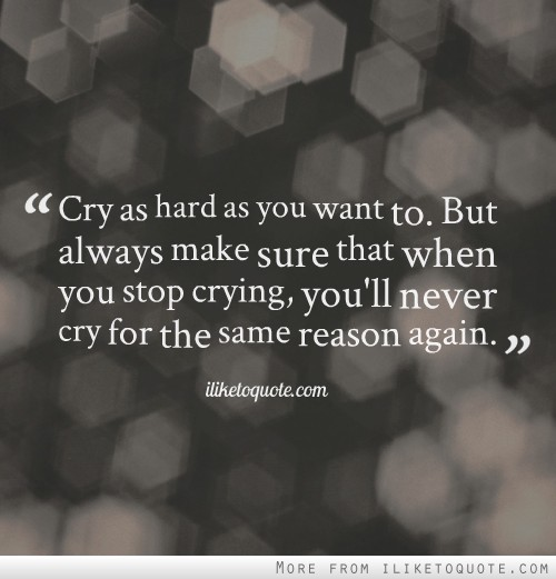 Cry as hard as you want to. But always make sure that when you stop crying, you'll never cry for the same reason again.