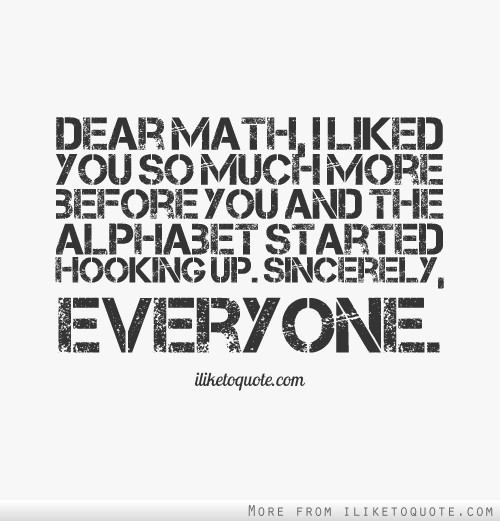 Dear Math I Liked You So Much More Before You And The Alphabet