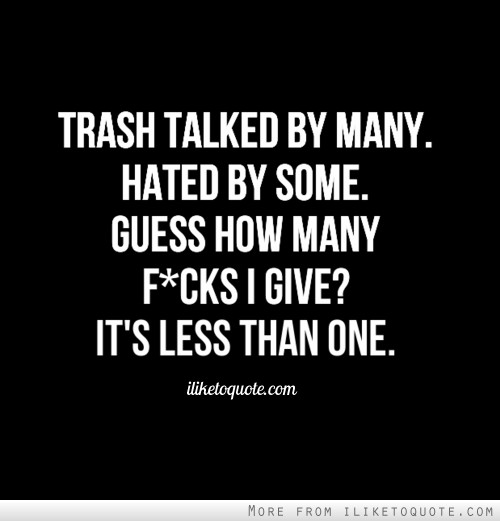 Trash talked by many. Hated by some. Guess how many fucks I give? It's less than one.