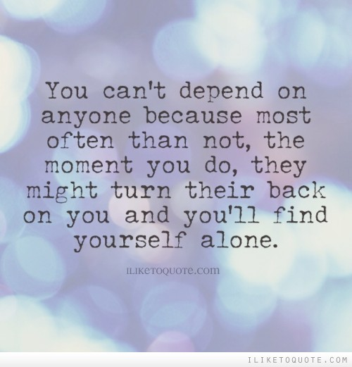 You can't depend on anyone because most often than not, the moment you do, they might turn their back on you and you'll find yourself alone.