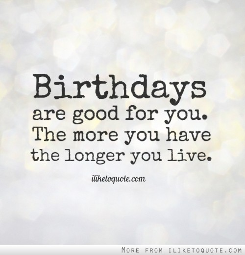 Birthdays are good for you. The more you have the longer you live.