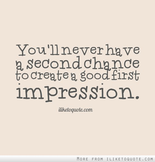 You'll never have a second chance to create a good first impression.