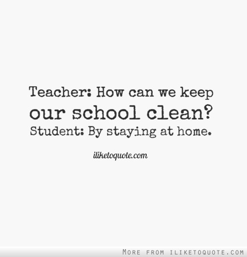 Teacher: How can we keep our school clean? Student: By staying at home.