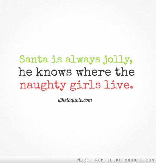 Santa is always jolly, he knows where the naughty girls live.