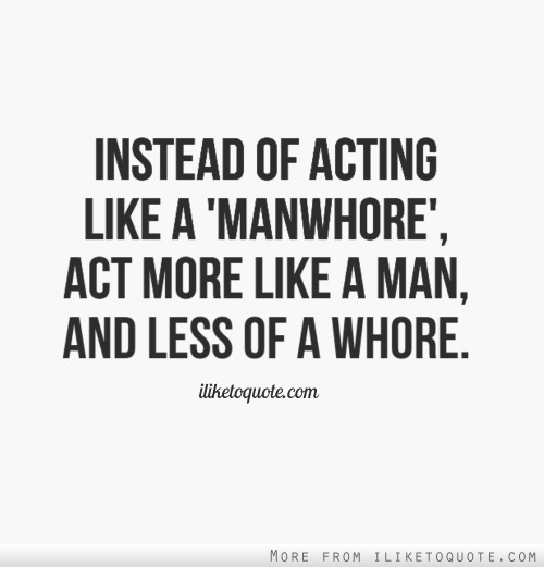 instead of acting like a manwhore act more like a man