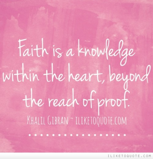 Faith is a knowledge within the heart, beyond the reach of proof.