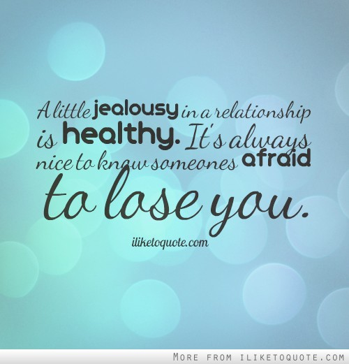A little jealousy in a relationship is healthy. It's always nice to know someones afraid to lose you.