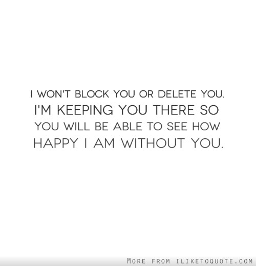 I won't block you or delete you. I'm keeping you there so you will be able to see how happy I am without you.