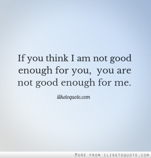 If you think I am not good enough for you, you are not good enough for me.