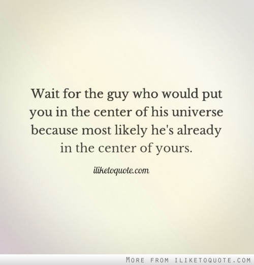 Wait for the guy who would put you in the center of his universe because most likely he's already in the center of yours.