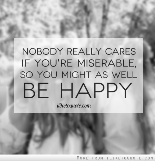 Nobody really cares if you're miserable, so you might as well be happy.