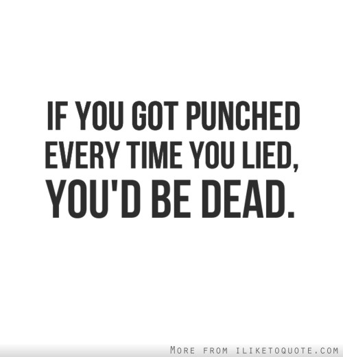 If you got punched every time you lied, you'd be dead.