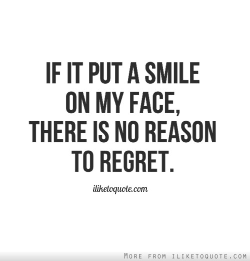 If it put a smile on my face, there is no reason to regret.