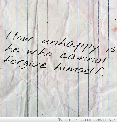 How unhappy is he who cannot forgive himself.
