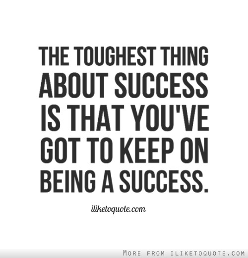 The toughest thing about success is that you've got to keep on being a success.