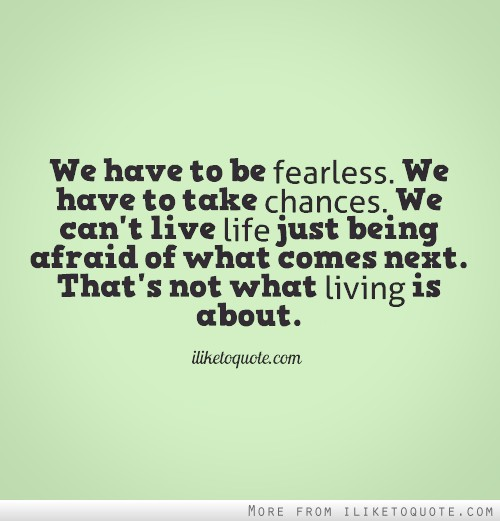 We have to be fearless...Quotes About Fearlessness