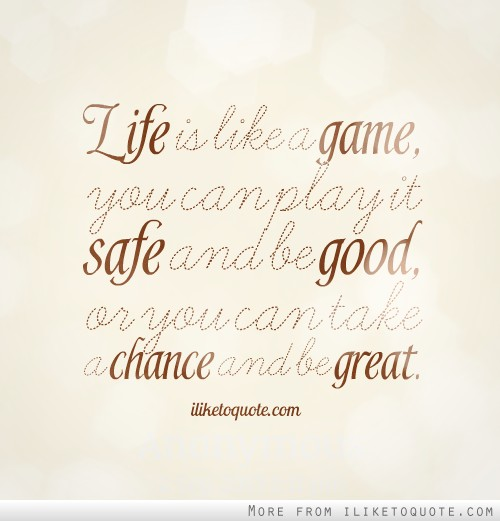 Life is like a game, you can play it safe and be good, or you can take a chance and be great.
