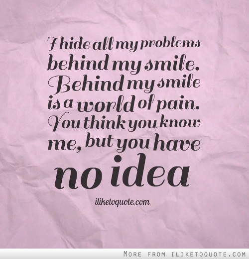 I hide all my problems behind my smile. Behind my smile is a world ...