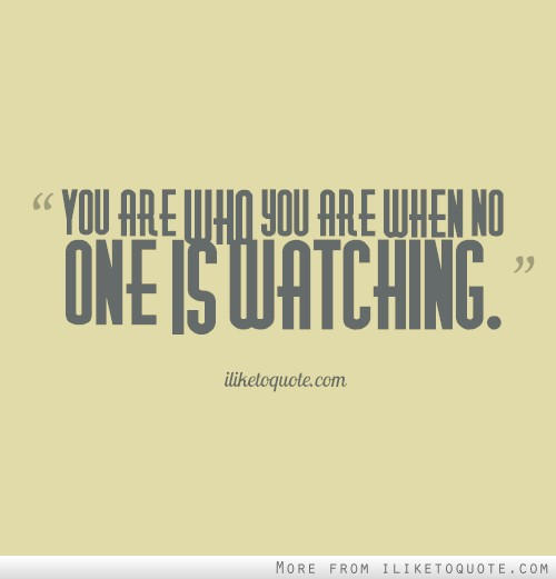 You are who you are when no one is watching.