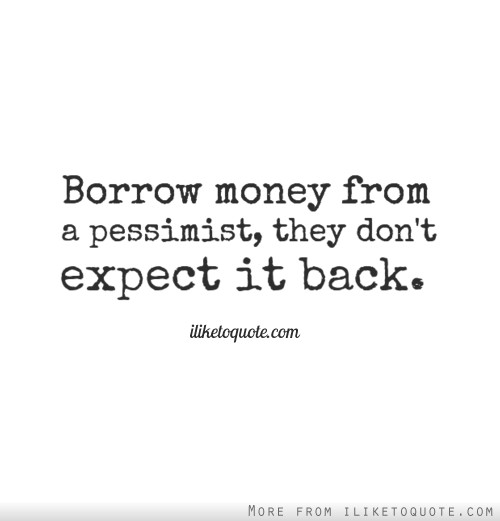 Borrow money from a pessimist, they don't expect it back.