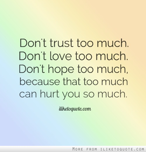 Don't trust too much, don't love too much, don't hope too much, because that too much can hurt you so much.