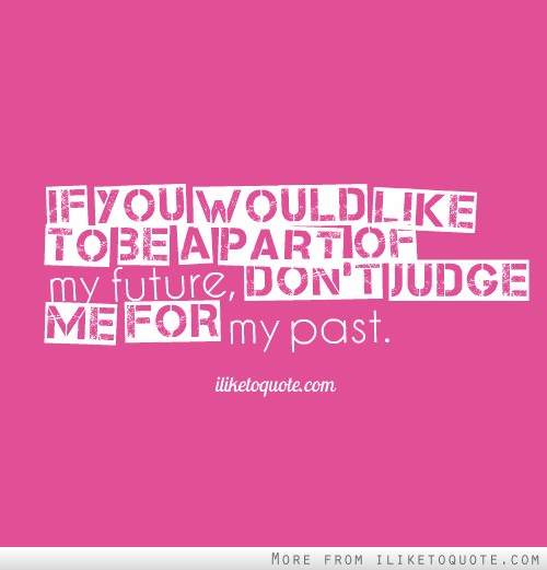 If you would like to be a part of my future, don't judge me for my past.